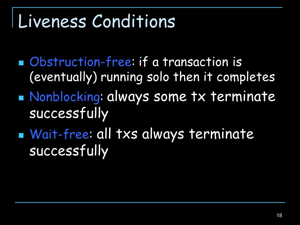 18 Liveness Conditions Obstruction-free: if a transaction is (eventually) running solo then it completes Nonblocking: always some tx terminate successfully Wait-free: all txs always terminate successfully