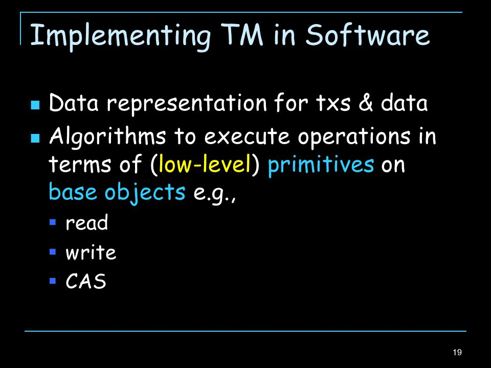 19 Implementing TM in Software Data representation for txs & data Algorithms to execute operations in terms of (low-level) primitives on base objects e.g.,  read  write  CAS