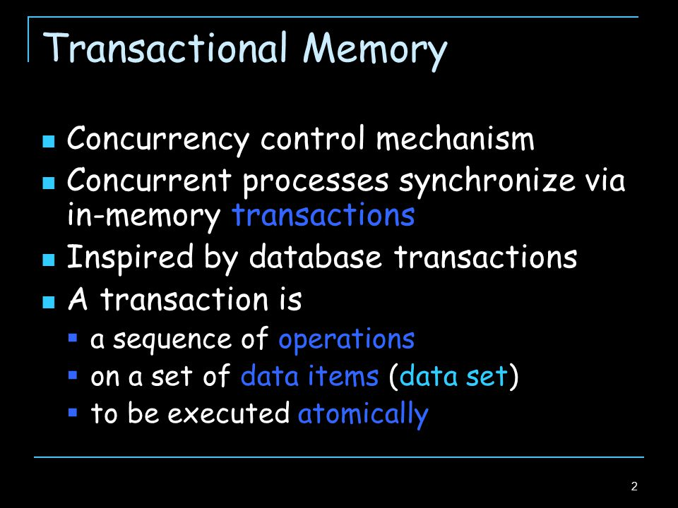 2 Transactional Memory Concurrency control mechanism Concurrent processes synchronize via in-memory transactions Inspired by database transactions A transaction is  a sequence of operations  on a set of data items (data set)  to be executed atomically
