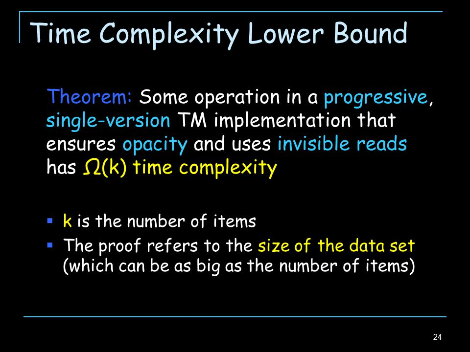 24 Time Complexity Lower Bound Theorem: Some operation in a progressive, single-version TM implementation that ensures opacity and uses invisible reads has Ω(k) time complexity  k is the number of items  The proof refers to the size of the data set (which can be as big as the number of items)