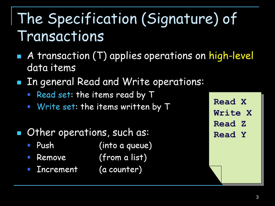 4 The Specification (Signature) of Transactions A transaction (T) applies operations on high-level data items In general Read and Write operations:  Read set: the items read by T  Write set: the items written by T A transaction ends either by committing  all its updates take effect or by aborting  no update is effective Read X Write X Read Z Read Y Commit/ Abort Read X Write X Read Z Read Y Commit/ Abort