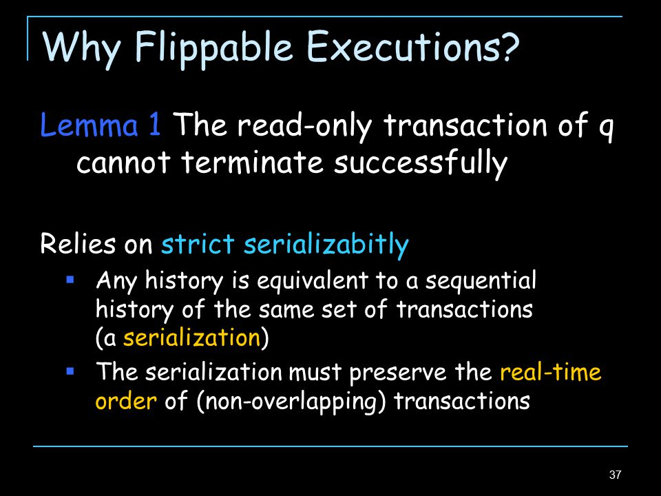 37 Lemma 1 The read-only transaction of q cannot terminate successfully Relies on strict serializabitly  Any history is equivalent to a sequential history of the same set of transactions (a serialization)  The serialization must preserve the real-time order of (non-overlapping) transactions Why Flippable Executions