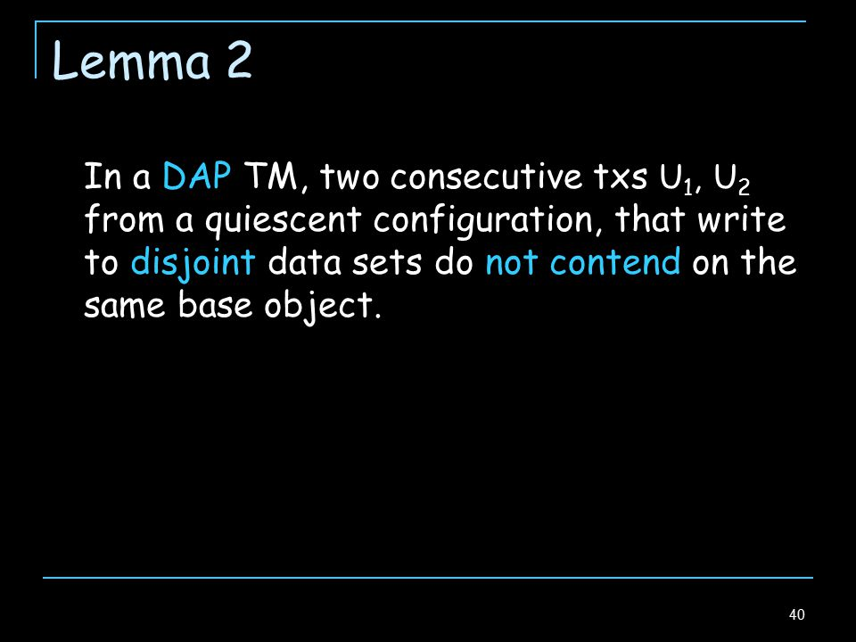 40 Lemma 2 In a DAP TM, two consecutive txs U 1, U 2 from a quiescent configuration, that write to disjoint data sets do not contend on the same base object.