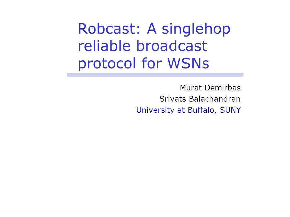 Robcast: A singlehop reliable broadcast protocol for WSNs Murat Demirbas Srivats Balachandran University at Buffalo, SUNY