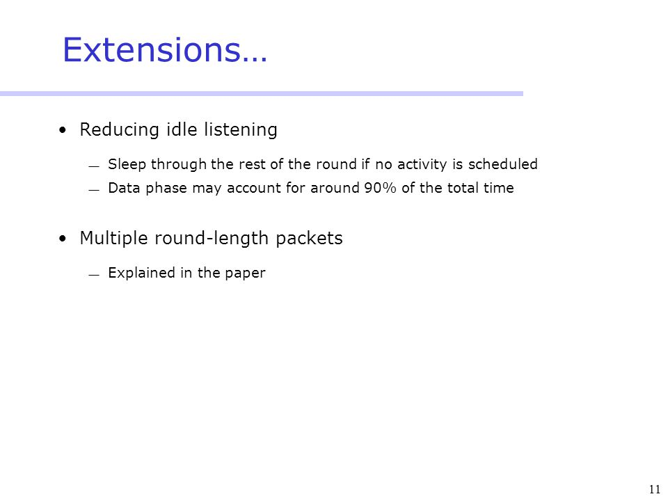 11 Extensions… Reducing idle listening  Sleep through the rest of the round if no activity is scheduled  Data phase may account for around 90% of the total time Multiple round-length packets  Explained in the paper