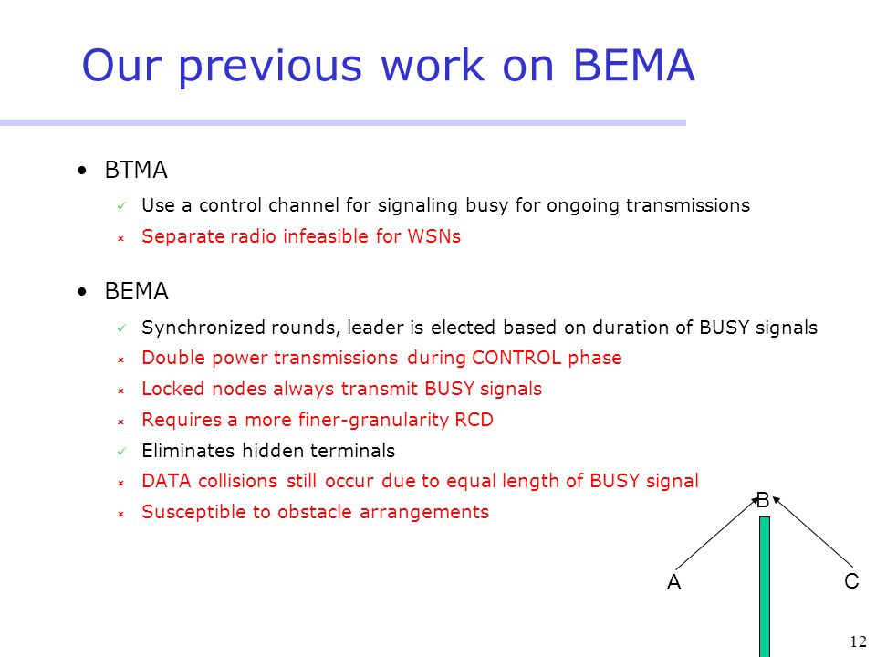 12 Our previous work on BEMA BTMA Use a control channel for signaling busy for ongoing transmissions  Separate radio infeasible for WSNs BEMA Synchronized rounds, leader is elected based on duration of BUSY signals  Double power transmissions during CONTROL phase  Locked nodes always transmit BUSY signals  Requires a more finer-granularity RCD Eliminates hidden terminals  DATA collisions still occur due to equal length of BUSY signal  Susceptible to obstacle arrangements A C B