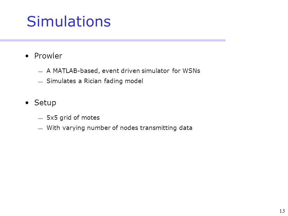 13 Simulations Prowler  A MATLAB-based, event driven simulator for WSNs  Simulates a Rician fading model Setup  5x5 grid of motes  With varying number of nodes transmitting data