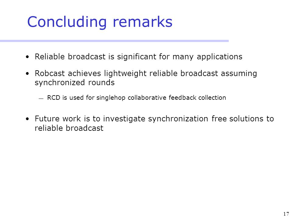 17 Concluding remarks Reliable broadcast is significant for many applications Robcast achieves lightweight reliable broadcast assuming synchronized rounds  RCD is used for singlehop collaborative feedback collection Future work is to investigate synchronization free solutions to reliable broadcast