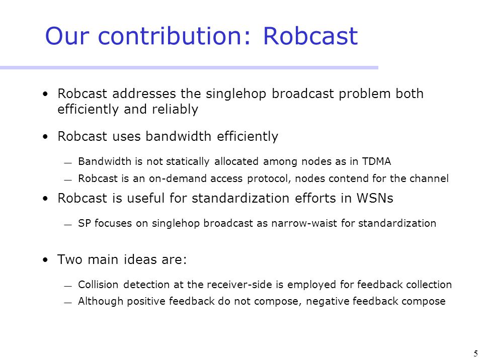 5 Our contribution: Robcast Robcast addresses the singlehop broadcast problem both efficiently and reliably Robcast uses bandwidth efficiently  Bandwidth is not statically allocated among nodes as in TDMA  Robcast is an on-demand access protocol, nodes contend for the channel Robcast is useful for standardization efforts in WSNs  SP focuses on singlehop broadcast as narrow-waist for standardization Two main ideas are:  Collision detection at the receiver-side is employed for feedback collection  Although positive feedback do not compose, negative feedback compose