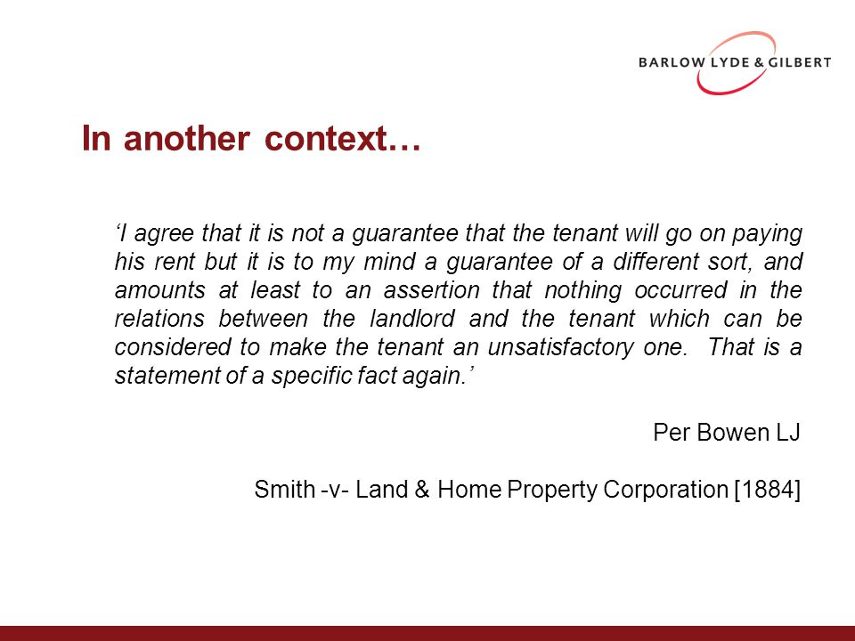 In another context… 'I agree that it is not a guarantee that the tenant will go on paying his rent but it is to my mind a guarantee of a different sort, and amounts at least to an assertion that nothing occurred in the relations between the landlord and the tenant which can be considered to make the tenant an unsatisfactory one.