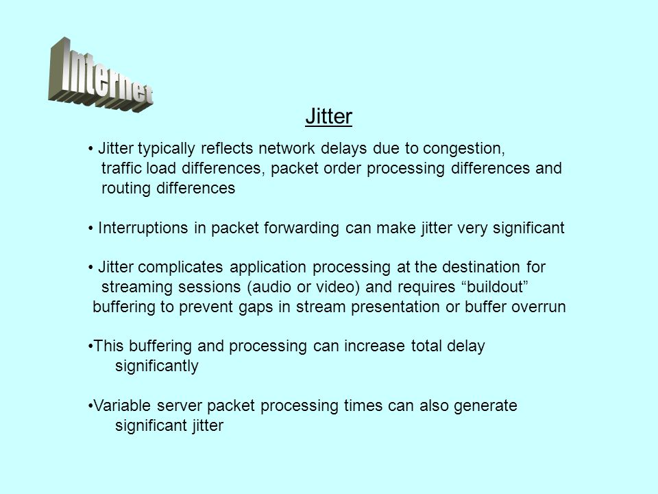 Jitter typically reflects network delays due to congestion, traffic load differences, packet order processing differences and routing differences Interruptions in packet forwarding can make jitter very significant Jitter complicates application processing at the destination for streaming sessions (audio or video) and requires buildout buffering to prevent gaps in stream presentation or buffer overrun This buffering and processing can increase total delay significantly Variable server packet processing times can also generate significant jitter Jitter