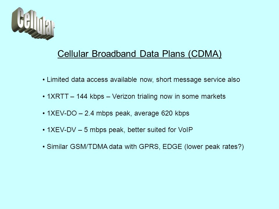 Cellular Broadband Data Plans (CDMA) Limited data access available now, short message service also 1XRTT – 144 kbps – Verizon trialing now in some markets 1XEV-DO – 2.4 mbps peak, average 620 kbps 1XEV-DV – 5 mbps peak, better suited for VoIP Similar GSM/TDMA data with GPRS, EDGE (lower peak rates )