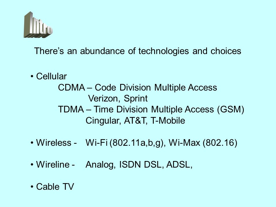 There's an abundance of technologies and choices Cellular CDMA – Code Division Multiple Access Verizon, Sprint TDMA – Time Division Multiple Access (GSM) Cingular, AT&T, T-Mobile Wireless - Wi-Fi (802.11a,b,g), Wi-Max (802.16) Wireline - Analog, ISDN DSL, ADSL, Cable TV