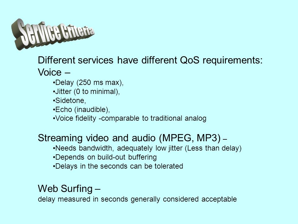 Different services have different QoS requirements: Voice – Delay (250 ms max), Jitter (0 to minimal), Sidetone, Echo (inaudible), Voice fidelity -comparable to traditional analog Streaming video and audio (MPEG, MP3) – Needs bandwidth, adequately low jitter (Less than delay) Depends on build-out buffering Delays in the seconds can be tolerated Web Surfing – delay measured in seconds generally considered acceptable
