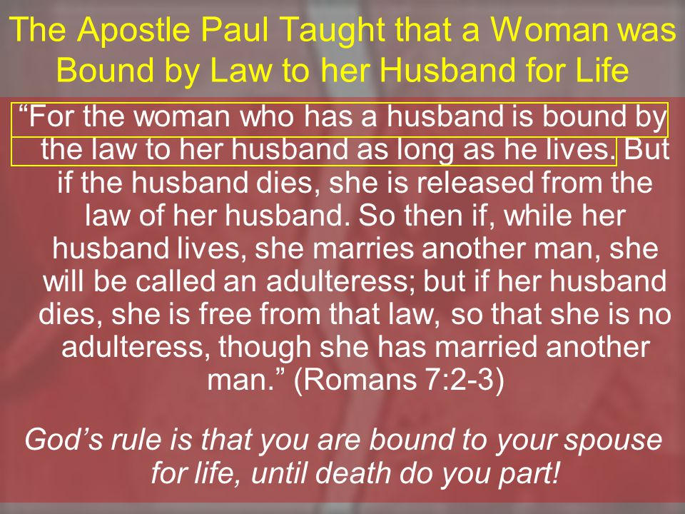 The Apostle Paul Taught that a Woman was Bound by Law to her Husband for Life For the woman who has a husband is bound by the law to her husband as long as he lives.