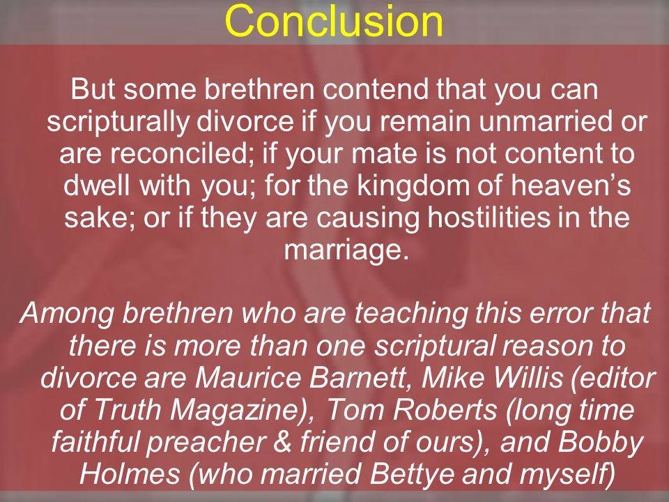 Conclusion But some brethren contend that you can scripturally divorce if you remain unmarried or are reconciled; if your mate is not content to dwell with you; for the kingdom of heaven's sake; or if they are causing hostilities in the marriage.