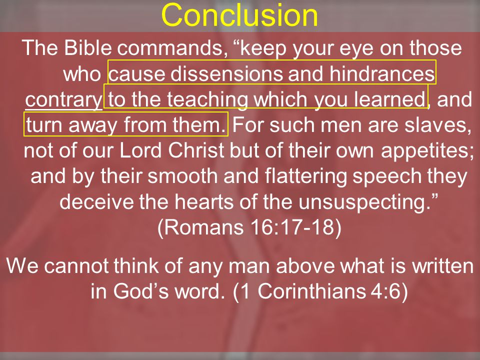 Conclusion The Bible commands, keep your eye on those who cause dissensions and hindrances contrary to the teaching which you learned, and turn away from them.