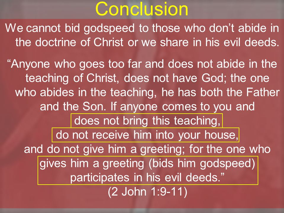 Conclusion We cannot bid godspeed to those who don't abide in the doctrine of Christ or we share in his evil deeds.