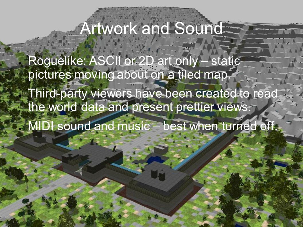 Artwork and Sound ● Roguelike: ASCII or 2D art only – static pictures moving about on a tiled map.