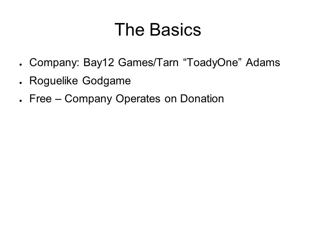 The Basics ● Company: Bay12 Games/Tarn ToadyOne Adams ● Roguelike Godgame ● Free – Company Operates on Donation