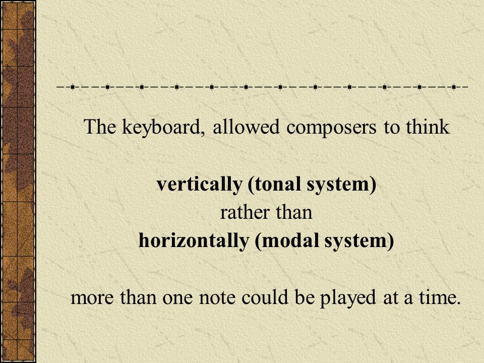 The keyboard, allowed composers to think vertically (tonal system) rather than horizontally (modal system) more than one note could be played at a tim