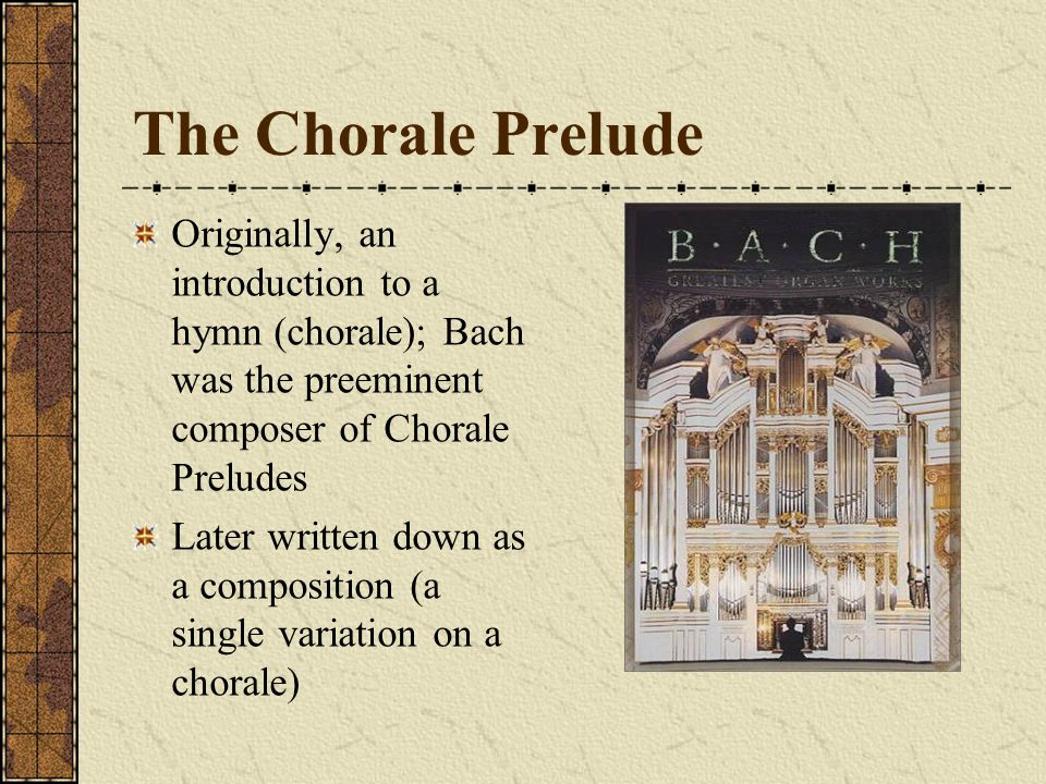 The Chorale Prelude Originally, an introduction to a hymn (chorale); Bach was the preeminent composer of Chorale Preludes Later written down as a comp
