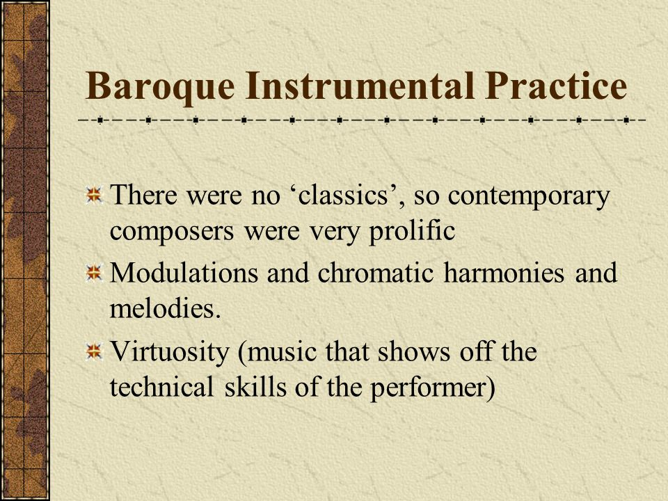 Baroque Instrumental Practice There were no 'classics', so contemporary composers were very prolific Modulations and chromatic harmonies and melodies.