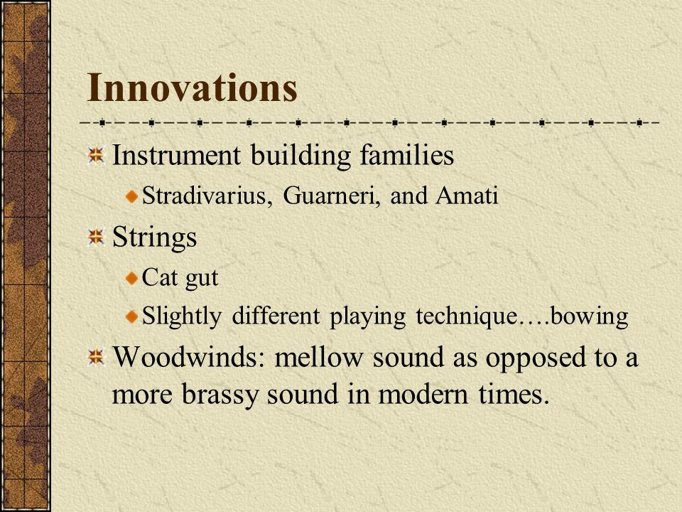 Innovations Instrument building families Stradivarius, Guarneri, and Amati Strings Cat gut Slightly different playing technique….bowing Woodwinds: mel