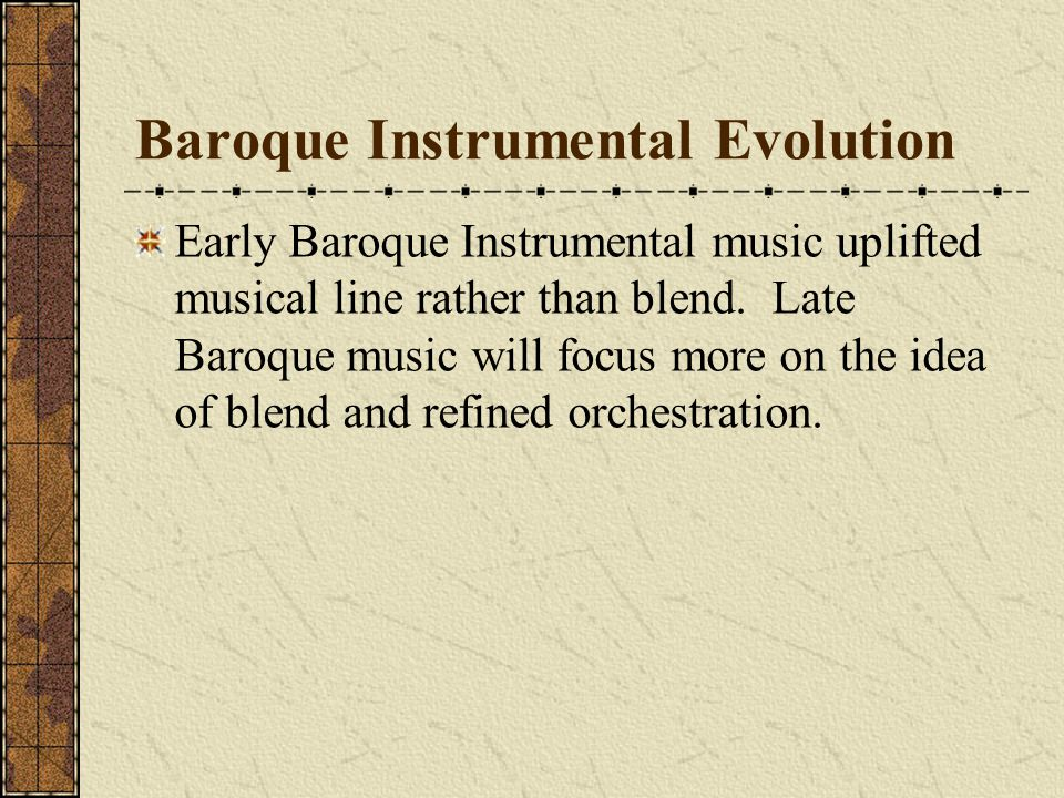 Baroque Instrumental Evolution Early Baroque Instrumental music uplifted musical line rather than blend. Late Baroque music will focus more on the ide