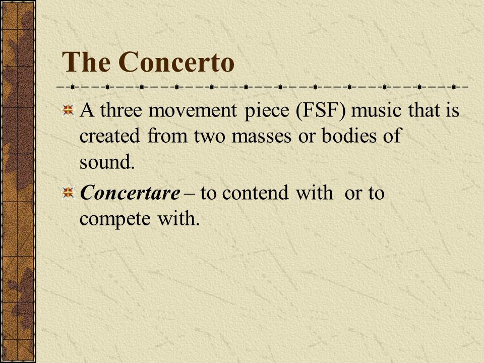 The Concerto A three movement piece (FSF) music that is created from two masses or bodies of sound. Concertare – to contend with or to compete with.