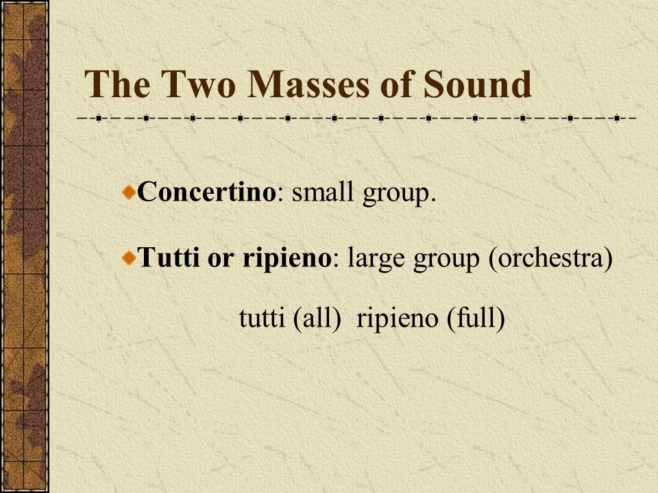 The Two Masses of Sound Concertino: small group. Tutti or ripieno: large group (orchestra) tutti (all) ripieno (full)