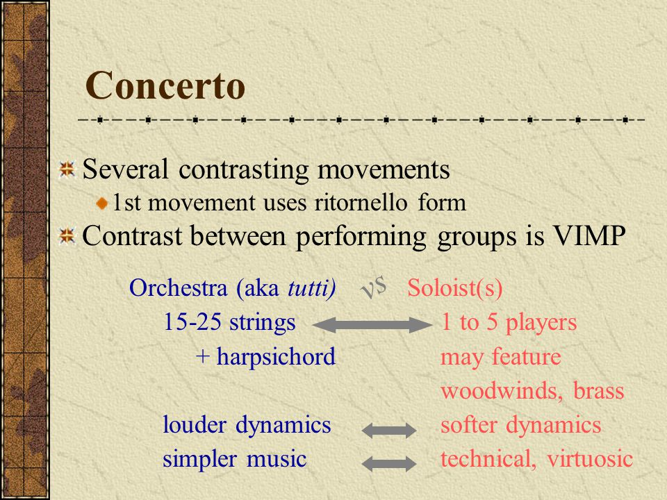 Concerto Several contrasting movements 1st movement uses ritornello form Contrast between performing groups is VIMP Orchestra (aka tutti) 15-25 string
