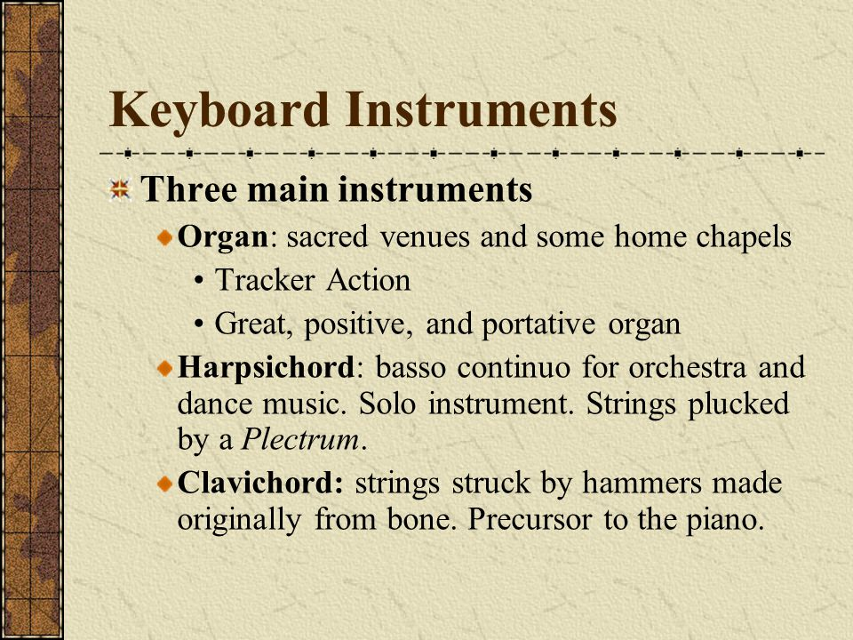 Keyboard Instruments Three main instruments Organ: sacred venues and some home chapels Tracker Action Great, positive, and portative organ Harpsichord