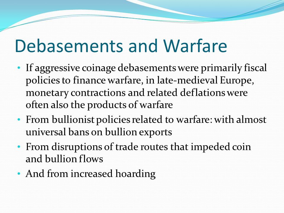 Debasements and Warfare If aggressive coinage debasements were primarily fiscal policies to finance warfare, in late-medieval Europe, monetary contrac