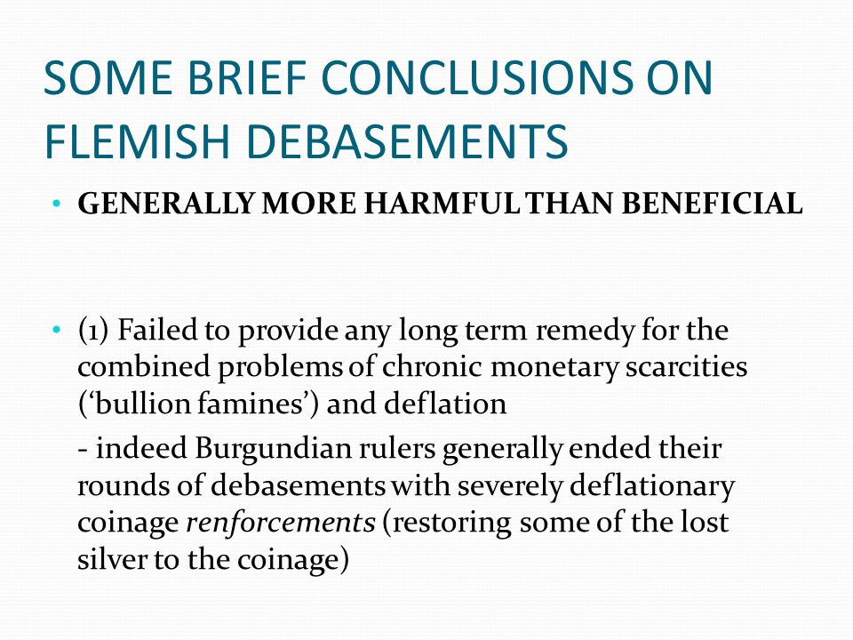 SOME BRIEF CONCLUSIONS ON FLEMISH DEBASEMENTS GENERALLY MORE HARMFUL THAN BENEFICIAL (1) Failed to provide any long term remedy for the combined problems of chronic monetary scarcities ('bullion famines') and deflation - indeed Burgundian rulers generally ended their rounds of debasements with severely deflationary coinage renforcements (restoring some of the lost silver to the coinage)