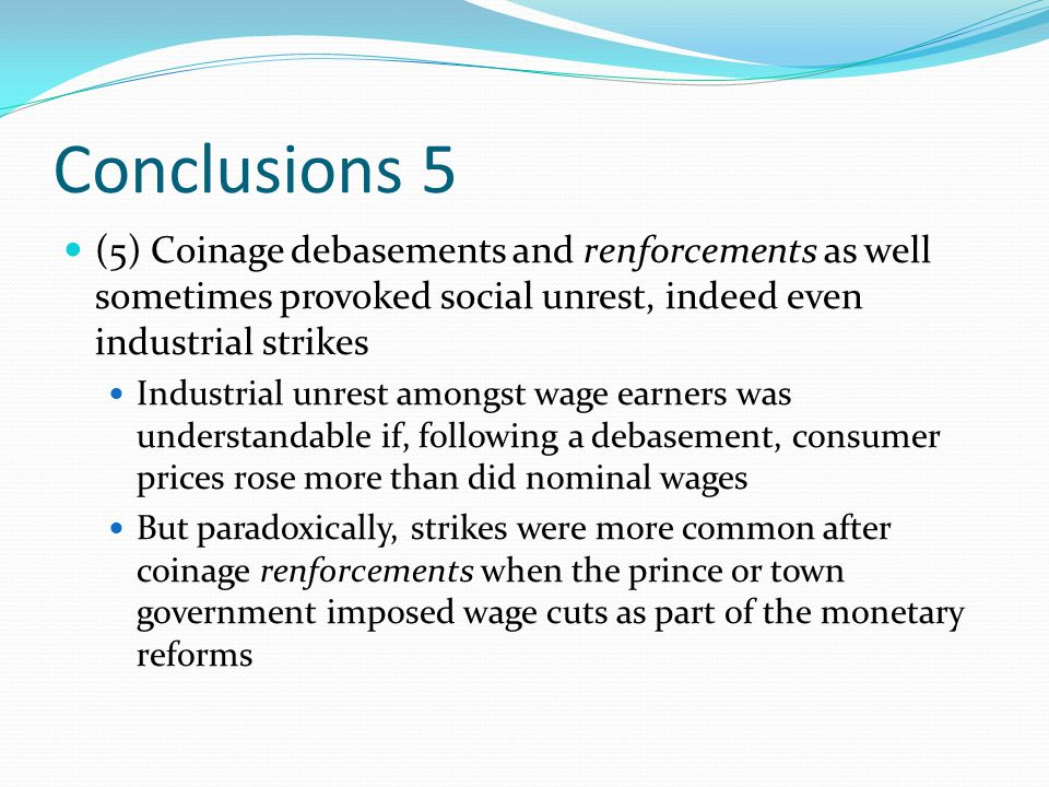 Conclusions 5 (5) Coinage debasements and renforcements as well sometimes provoked social unrest, indeed even industrial strikes Industrial unrest amongst wage earners was understandable if, following a debasement, consumer prices rose more than did nominal wages But paradoxically, strikes were more common after coinage renforcements when the prince or town government imposed wage cuts as part of the monetary reforms