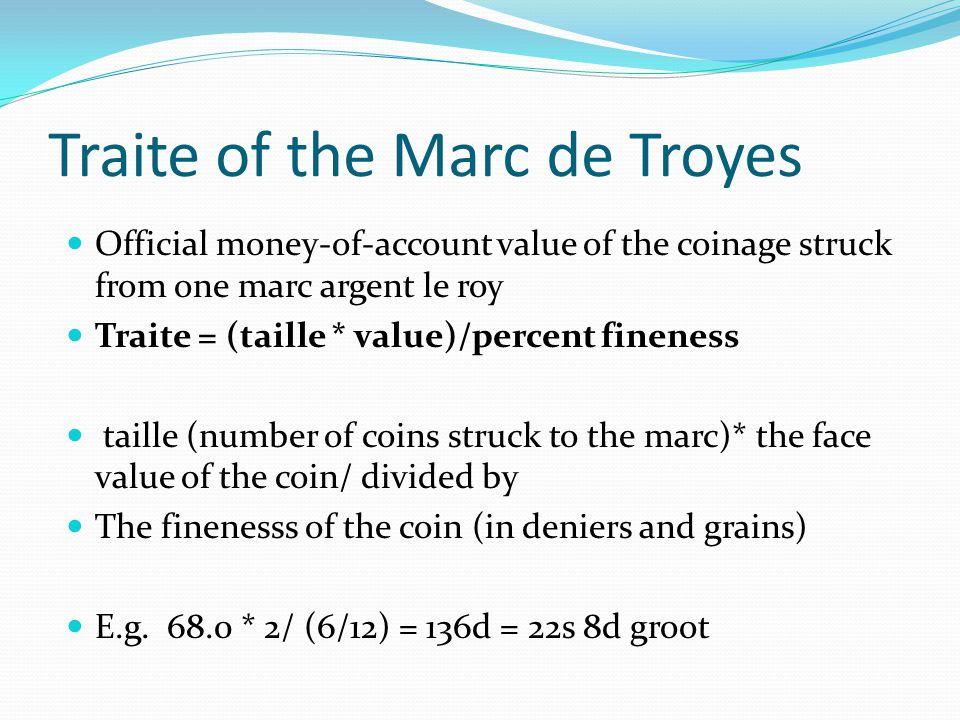 Traite of the Marc de Troyes Official money-of-account value of the coinage struck from one marc argent le roy Traite = (taille * value)/percent fineness taille (number of coins struck to the marc)* the face value of the coin/ divided by The finenesss of the coin (in deniers and grains) E.g.