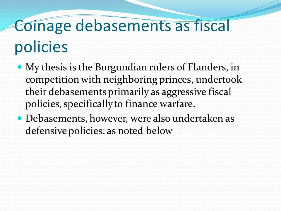 Coinage debasements as fiscal policies My thesis is the Burgundian rulers of Flanders, in competition with neighboring princes, undertook their debasements primarily as aggressive fiscal policies, specifically to finance warfare.