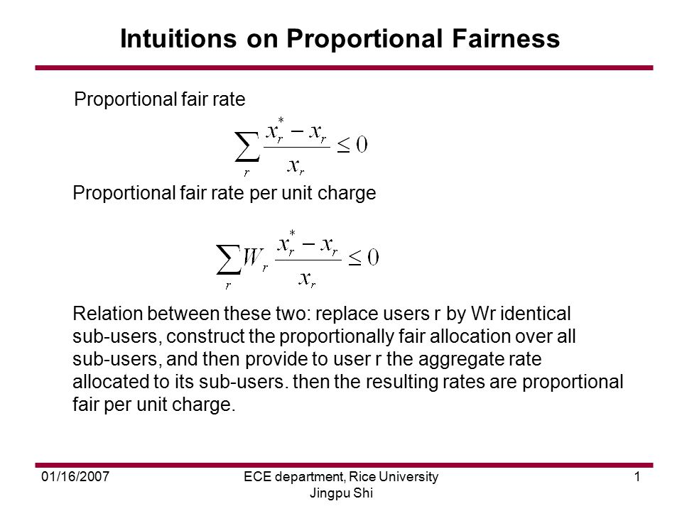01/16/2007ECE department, Rice University Jingpu Shi 1 Intuitions on Proportional Fairness Proportional fair rate per unit charge Proportional fair ra