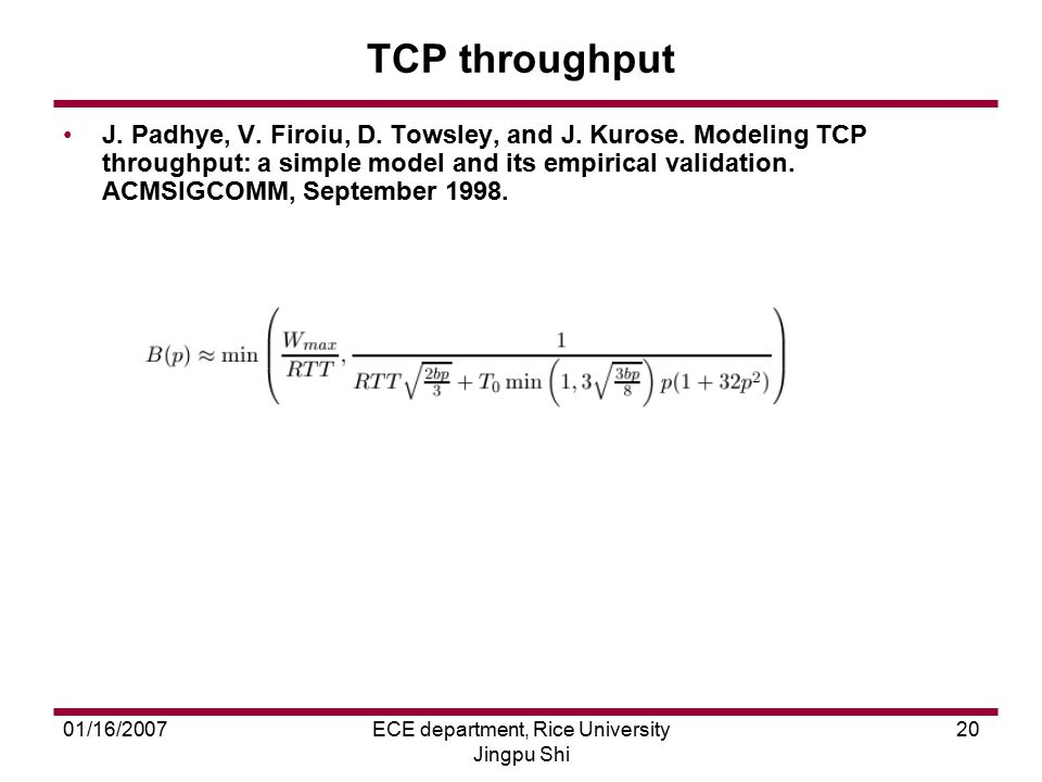01/16/2007ECE department, Rice University Jingpu Shi 20 TCP throughput J. Padhye, V. Firoiu, D. Towsley, and J. Kurose. Modeling TCP throughput: a sim
