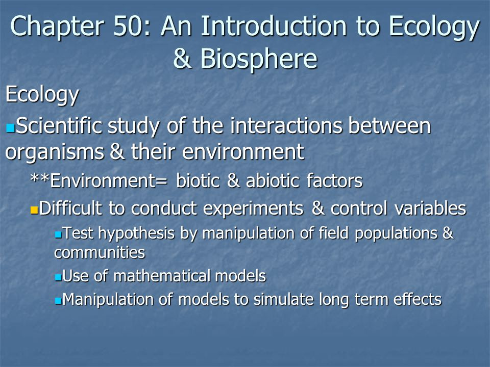 Chapter 50: An Introduction to Ecology & Biosphere Ecology Scientific study of the interactions between organisms & their environment Scientific study