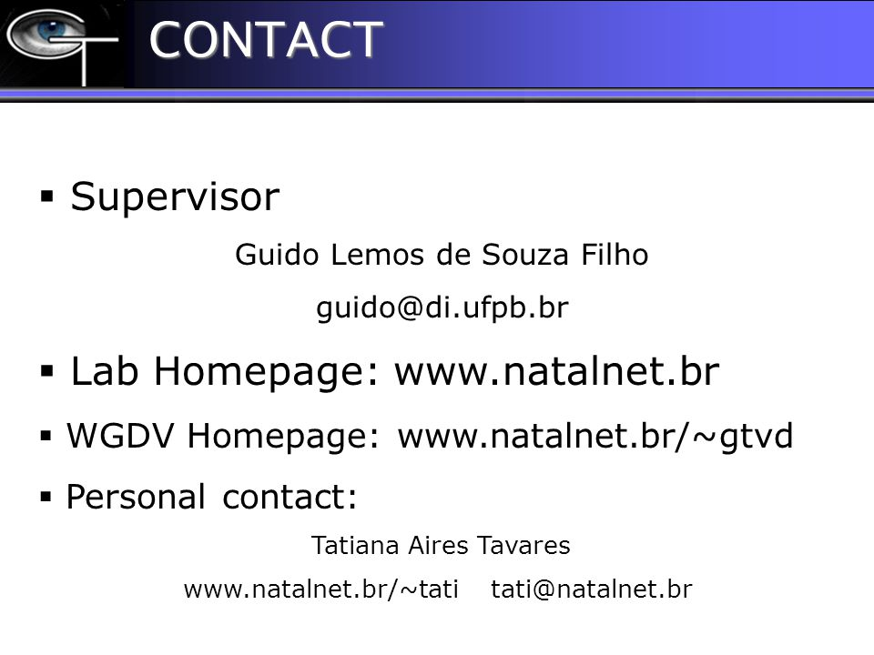 CONTACT CONTACT  Supervisor Guido Lemos de Souza Filho guido@di.ufpb.br  Lab Homepage: www.natalnet.br  WGDV Homepage: www.natalnet.br/~gtvd  Personal contact: Tatiana Aires Tavares www.natalnet.br/~tati tati@natalnet.br