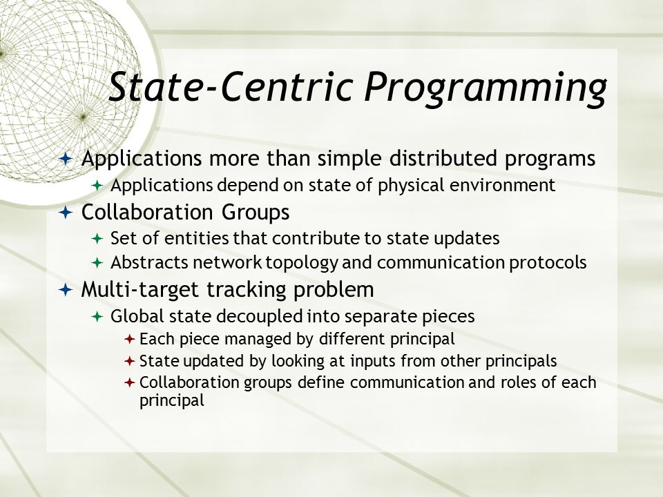 State-Centric Programming  Applications more than simple distributed programs  Applications depend on state of physical environment  Collaboration Groups  Set of entities that contribute to state updates  Abstracts network topology and communication protocols  Multi-target tracking problem  Global state decoupled into separate pieces  Each piece managed by different principal  State updated by looking at inputs from other principals  Collaboration groups define communication and roles of each principal