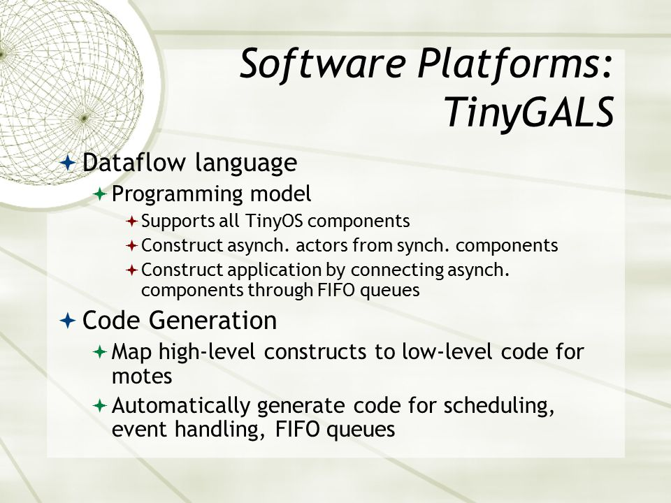 Software Platforms: TinyGALS  Dataflow language  Programming model  Supports all TinyOS components  Construct asynch.