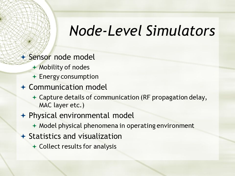 Node-Level Simulators  Sensor node model  Mobility of nodes  Energy consumption  Communication model  Capture details of communication (RF propagation delay, MAC layer etc.)  Physical environmental model  Model physical phenomena in operating environment  Statistics and visualization  Collect results for analysis