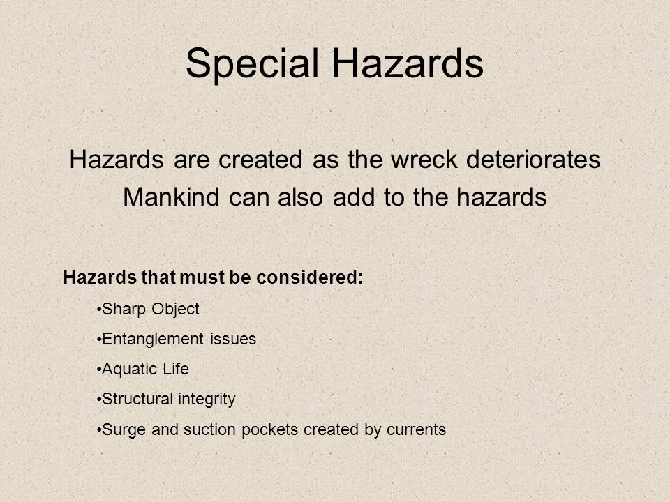 Special Hazards Hazards are created as the wreck deteriorates Mankind can also add to the hazards Hazards that must be considered: Sharp Object Entanglement issues Aquatic Life Structural integrity Surge and suction pockets created by currents
