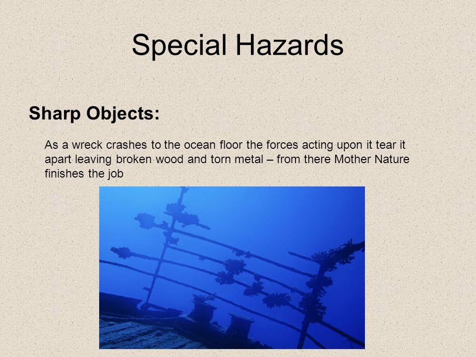 Special Hazards Sharp Objects: As a wreck crashes to the ocean floor the forces acting upon it tear it apart leaving broken wood and torn metal – from there Mother Nature finishes the job