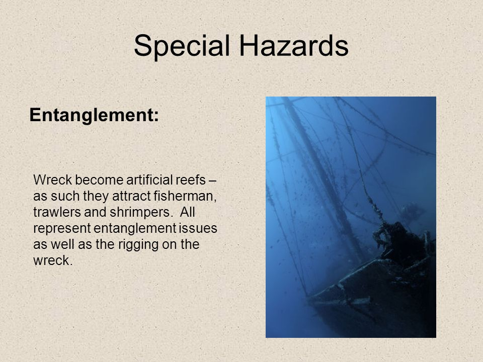 Special Hazards Entanglement: Wreck become artificial reefs – as such they attract fisherman, trawlers and shrimpers.