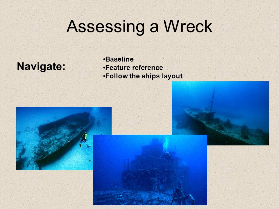 Assessing a Wreck Navigate: Baseline Feature reference Follow the ships layout