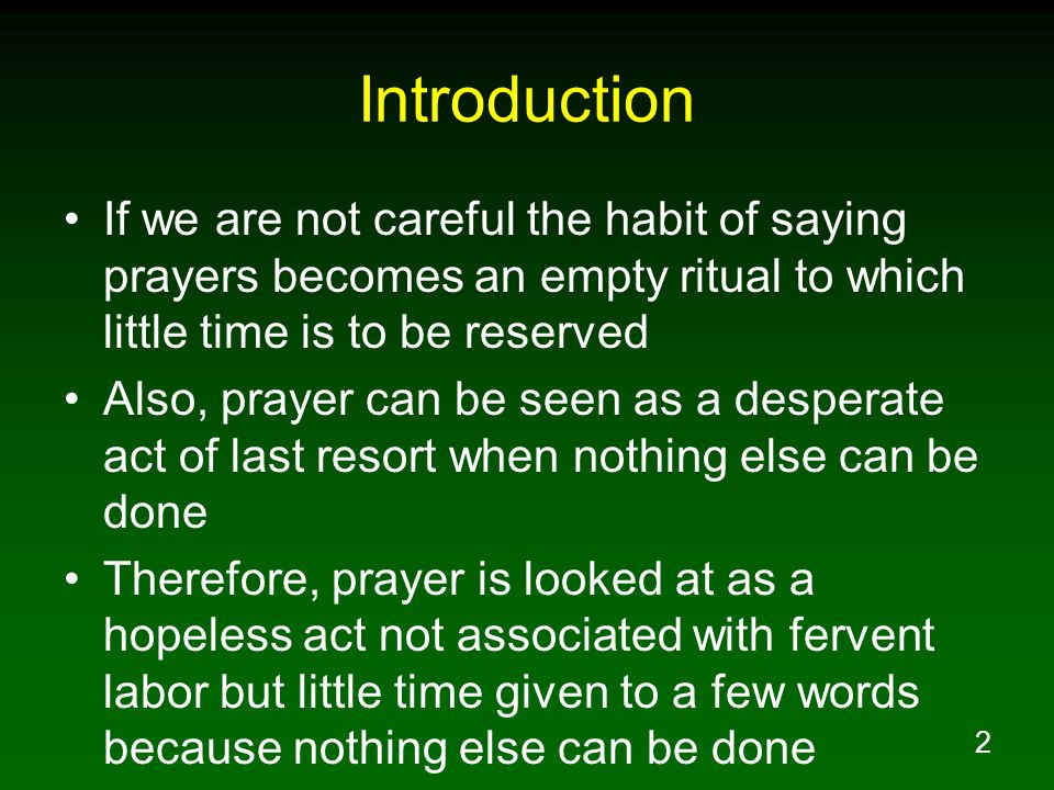 2 Introduction If we are not careful the habit of saying prayers becomes an empty ritual to which little time is to be reserved Also, prayer can be seen as a desperate act of last resort when nothing else can be done Therefore, prayer is looked at as a hopeless act not associated with fervent labor but little time given to a few words because nothing else can be done